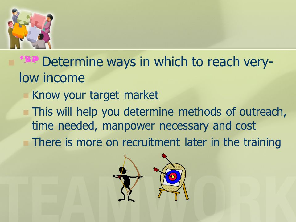 *BP Determine ways in which to reach very- low income Know your target market This will help you determine methods of outreach, time needed, manpower