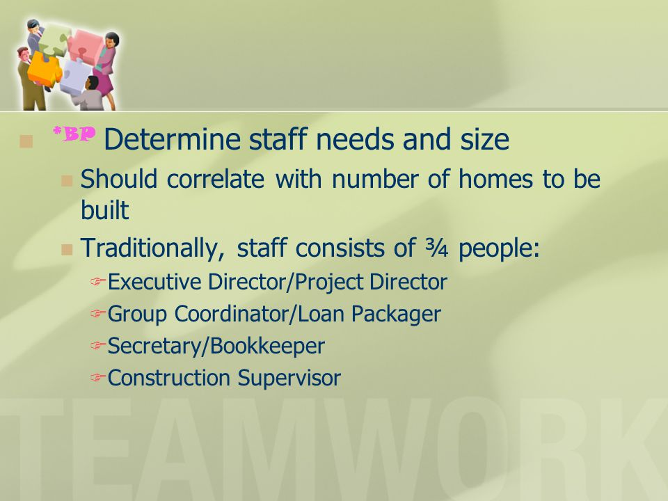 *BP Determine staff needs and size Should correlate with number of homes to be built Traditionally, staff consists of ¾ people:  Executive Director/P