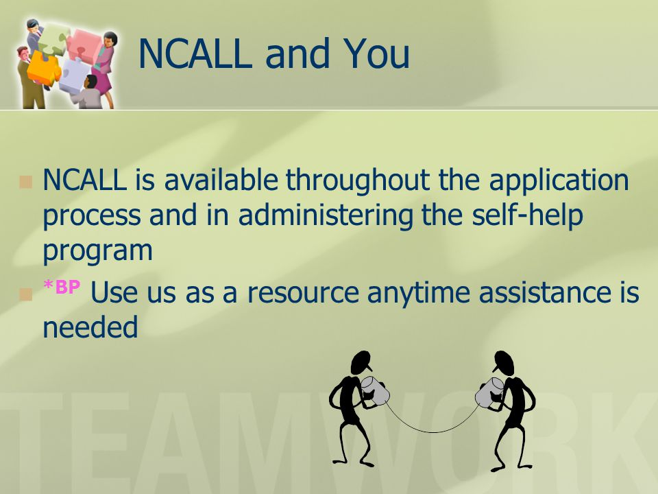 NCALL and You NCALL is available throughout the application process and in administering the self-help program *BP Use us as a resource anytime assist