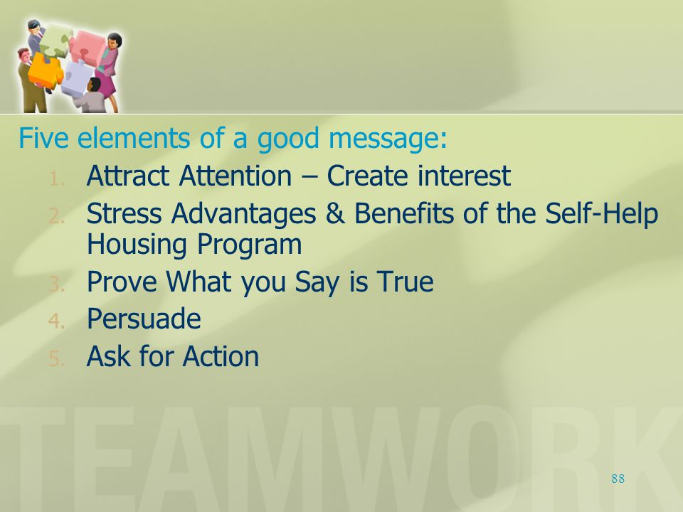 Five elements of a good message: 1. Attract Attention – Create interest 2. Stress Advantages & Benefits of the Self-Help Housing Program 3. Prove What