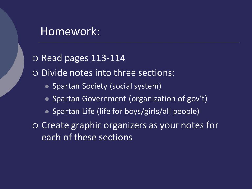 Homework:  Read pages 113-114  Divide notes into three sections: Spartan Society (social system) Spartan Government (organization of gov't) Spartan Life (life for boys/girls/all people)  Create graphic organizers as your notes for each of these sections