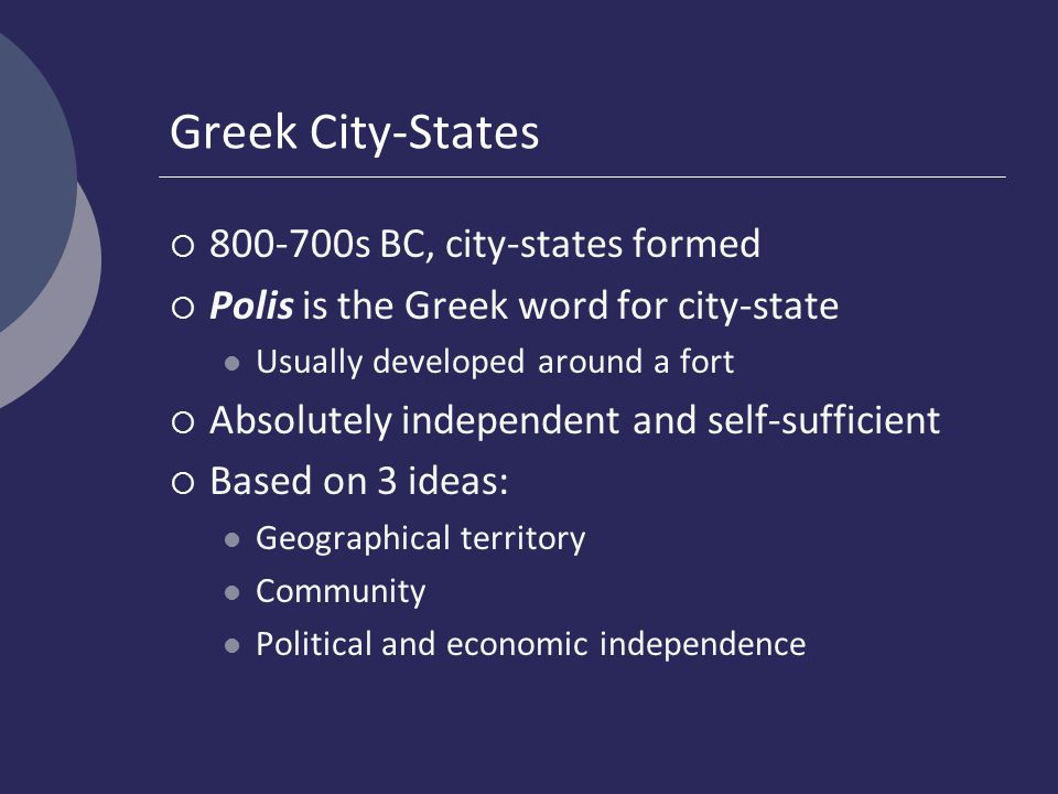 Greek City-States  800-700s BC, city-states formed  Polis is the Greek word for city-state Usually developed around a fort  Absolutely independent and self-sufficient  Based on 3 ideas: Geographical territory Community Political and economic independence
