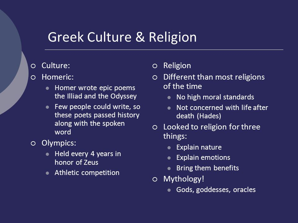 Greek Culture & Religion  Culture:  Homeric: Homer wrote epic poems the Illiad and the Odyssey Few people could write, so these poets passed history along with the spoken word  Olympics: Held every 4 years in honor of Zeus Athletic competition  Religion  Different than most religions of the time No high moral standards Not concerned with life after death (Hades)  Looked to religion for three things: Explain nature Explain emotions Bring them benefits  Mythology.