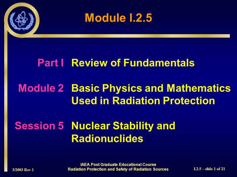 3/2003 Rev 1 I.2.5 – slide 1 of 21 Part I Review of Fundamentals Module 2Basic Physics and Mathematics Used in Radiation Protection Session 5Nuclear Stability and Radionuclides Module I.2.5 IAEA Post Graduate Educational Course Radiation Protection and Safety of Radiation Sources