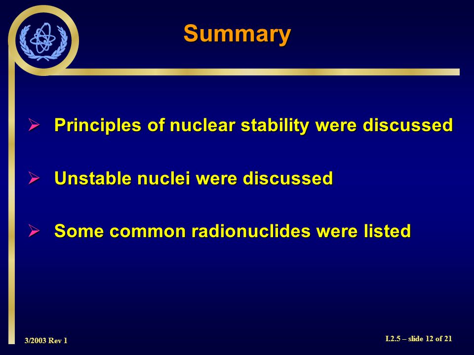 3/2003 Rev 1 I.2.5 – slide 12 of 21 Summary  Principles of nuclear stability were discussed  Unstable nuclei were discussed  Some common radionuclides were listed