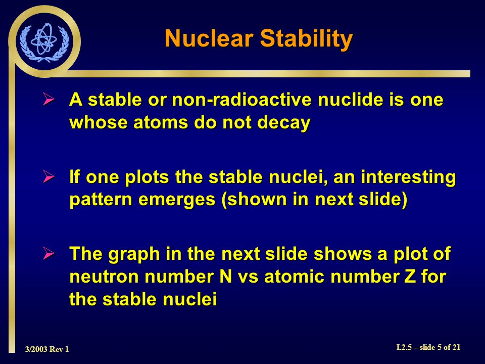 3/2003 Rev 1 I.2.5 – slide 5 of 21 Nuclear Stability  A stable or non-radioactive nuclide is one whose atoms do not decay  If one plots the stable nuclei, an interesting pattern emerges (shown in next slide)  The graph in the next slide shows a plot of neutron number N vs atomic number Z for the stable nuclei