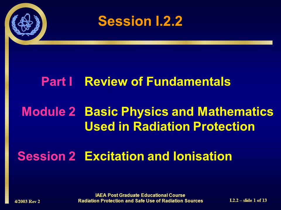 4/2003 Rev 2 I.2.2 – slide 2 of 13  In this session we will discuss Electron Shells  We will discuss the Binding Energy which holds the electrons to the nucleus  We will discuss Excitation and Ionization which are processes by which electrons are removed from their stable location Overview