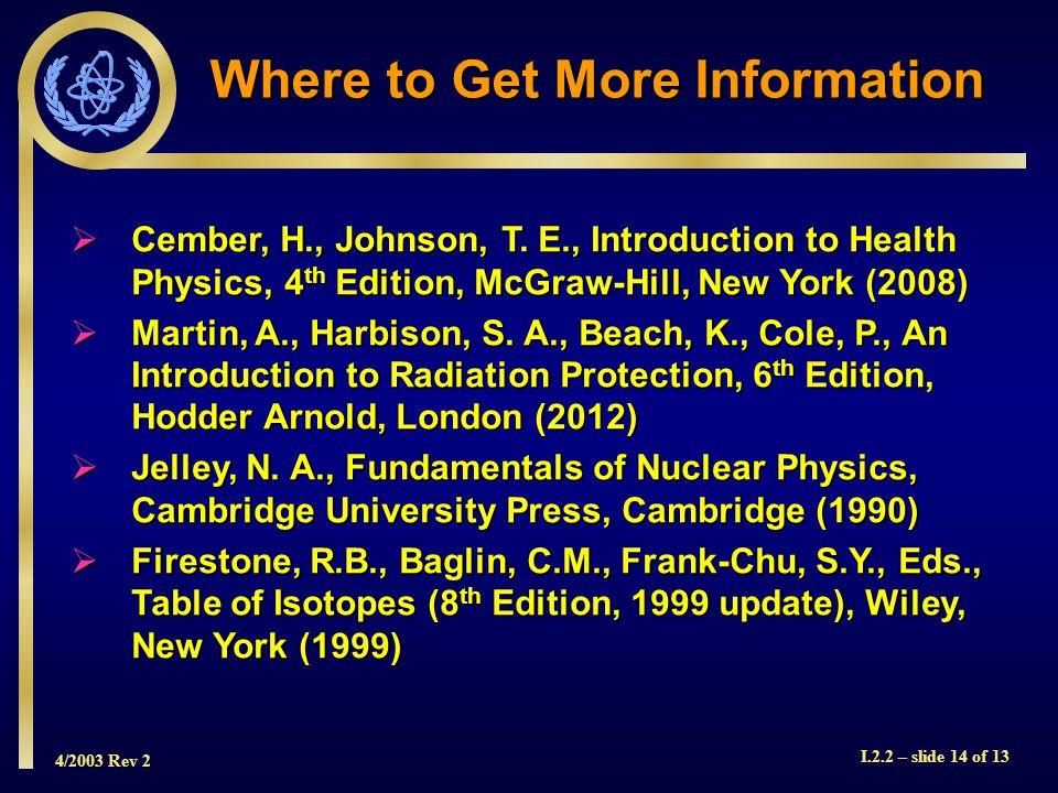 4/2003 Rev 2 I.2.2 – slide 14 of 13 Where to Get More Information  Cember, H., Johnson, T.
