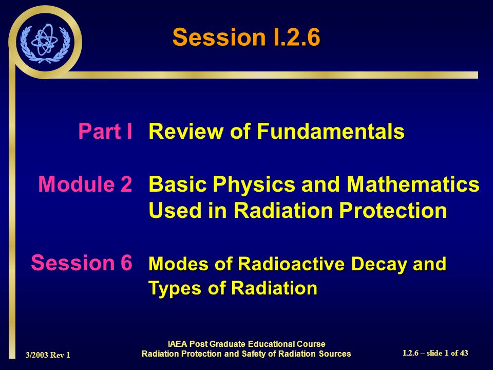 3/2003 Rev 1 I.2.6 – slide 22 of 43 Orbital Electron Capture  Also called K Capture  Occurs when neutron to proton ratio is too low  Form of decay which competes with positron emission  One of the orbital electrons is captured by the nucleus: e -1 + p +1  n  Results in emission of characteristic X-rays