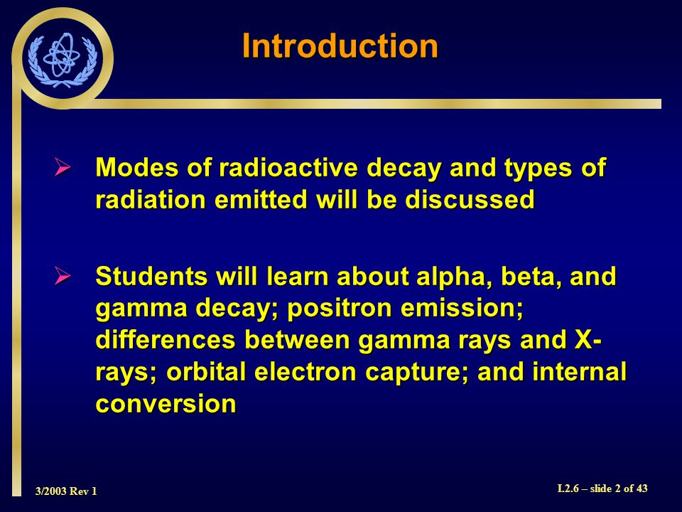 3/2003 Rev 1 I.2.6 – slide 33 of 43 Internal Conversion  These characteristic X-rays can themselves be absorbed by orbital electrons, ejecting them.