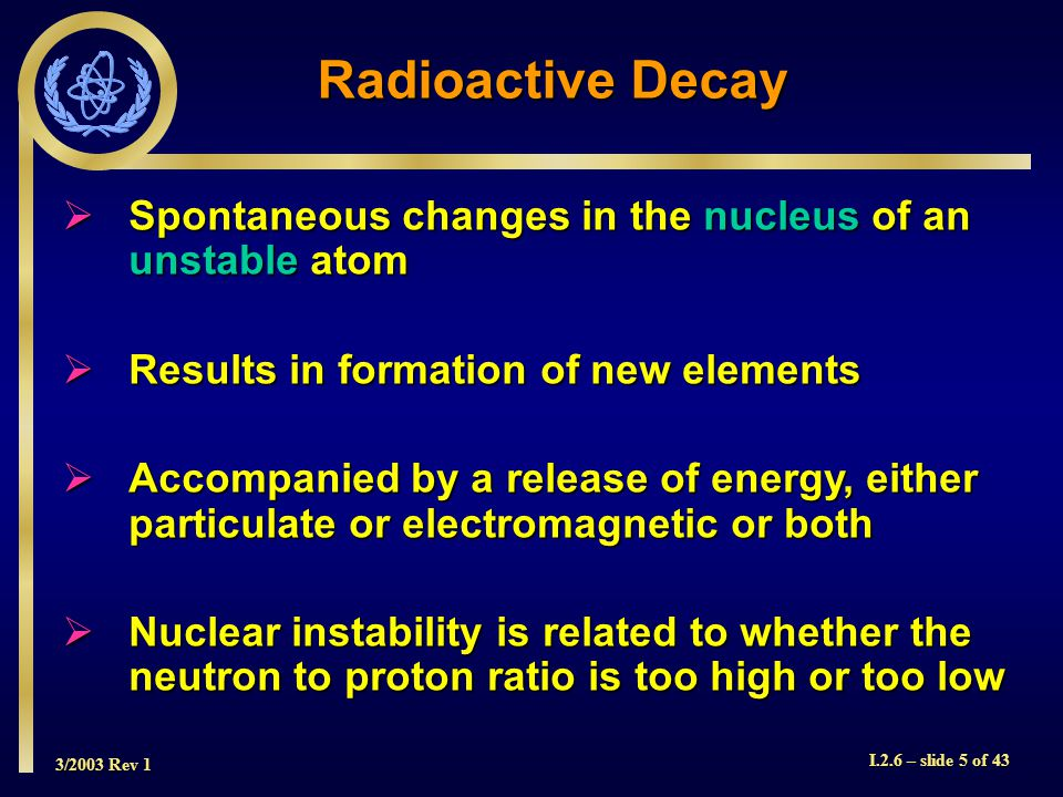 3/2003 Rev 1 I.2.6 – slide 5 of 43 Radioactive Decay  Spontaneous changes in the nucleus of an unstable atom  Results in formation of new elements  Accompanied by a release of energy, either particulate or electromagnetic or both  Nuclear instability is related to whether the neutron to proton ratio is too high or too low