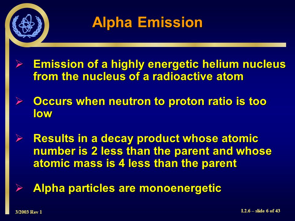 3/2003 Rev 1 I.2.6 – slide 6 of 43 Alpha Emission  Emission of a highly energetic helium nucleus from the nucleus of a radioactive atom  Occurs when neutron to proton ratio is too low  Results in a decay product whose atomic number is 2 less than the parent and whose atomic mass is 4 less than the parent  Alpha particles are monoenergetic