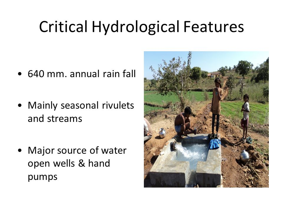 Critical Hydrological Features 640 mm. annual rain fall Mainly seasonal rivulets and streams Major source of water open wells & hand pumps