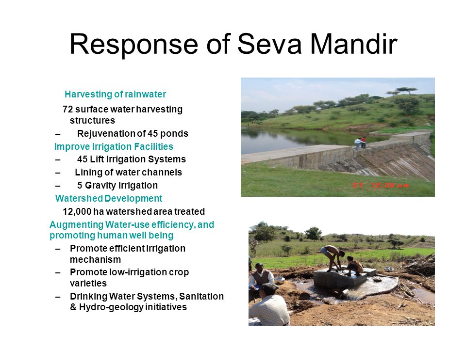 Response of Seva Mandir Harvesting of rainwater 72 surface water harvesting structures – Rejuvenation of 45 ponds Improve Irrigation Facilities – 45 Lift Irrigation Systems – Lining of water channels – 5 Gravity Irrigation Watershed Development 12,000 ha watershed area treated Augmenting Water-use efficiency, and promoting human well being –Promote efficient irrigation mechanism –Promote low-irrigation crop varieties –Drinking Water Systems, Sanitation & Hydro-geology initiatives