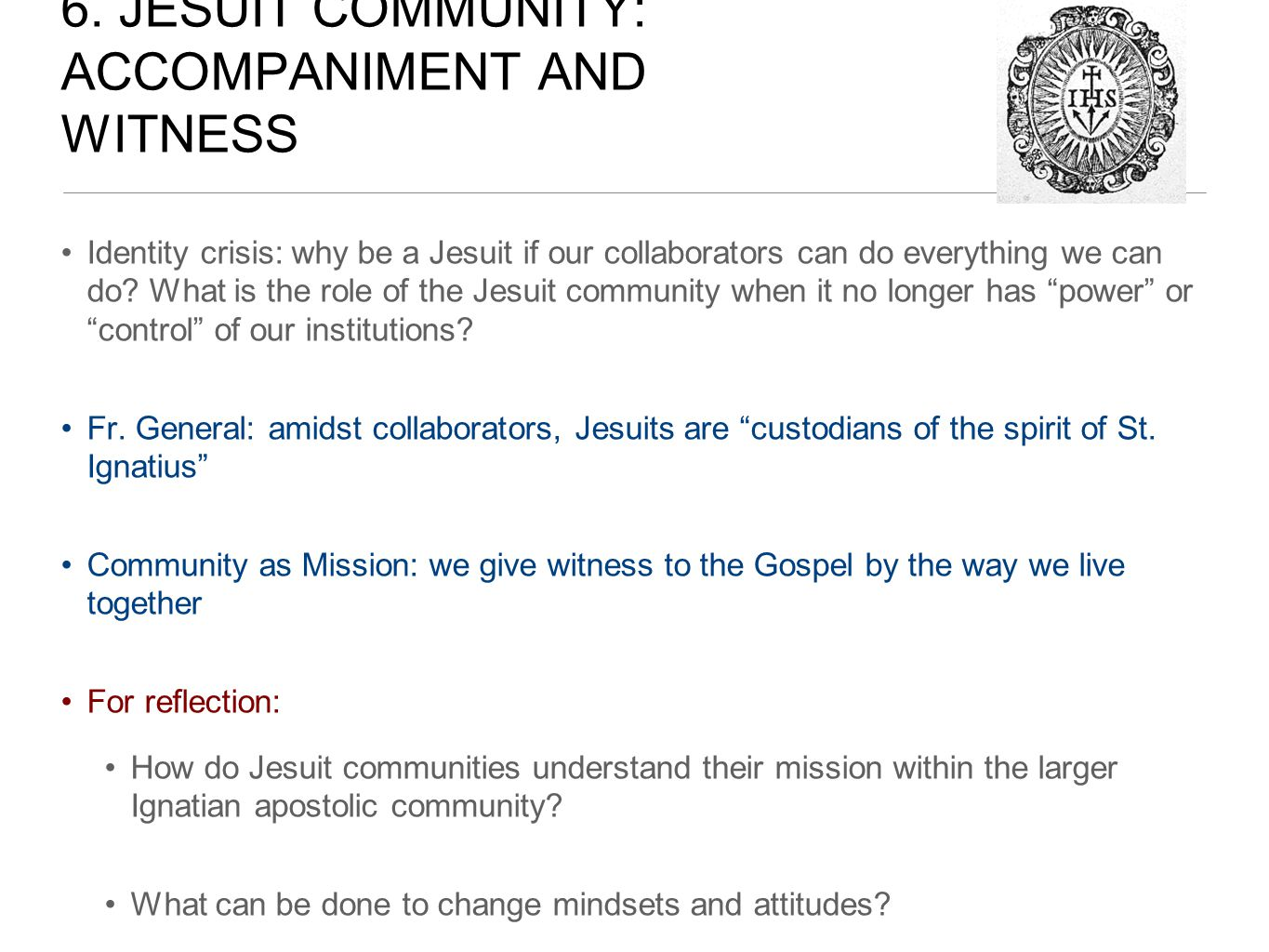 6. JESUIT COMMUNITY: ACCOMPANIMENT AND WITNESS Identity crisis: why be a Jesuit if our collaborators can do everything we can do? What is the role of