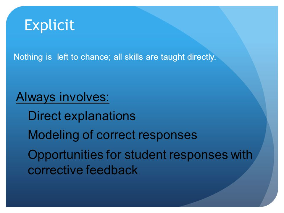 Explicit Nothing is left to chance; all skills are taught directly. Always involves: Direct explanations Modeling of correct responses Opportunities f