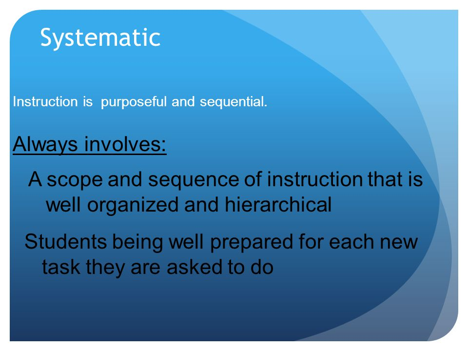 Systematic Instruction is purposeful and sequential. A scope and sequence of instruction that is well organized and hierarchical Always involves: Stud
