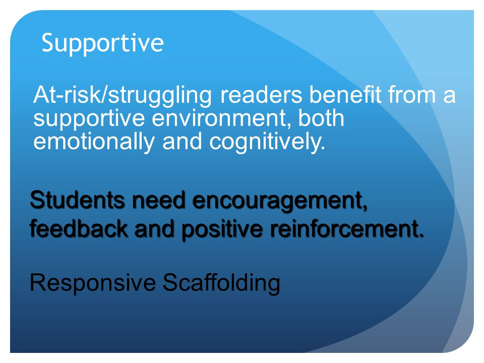 Supportive At-risk/struggling readers benefit from a supportive environment, both emotionally and cognitively. Responsive Scaffolding Students need en
