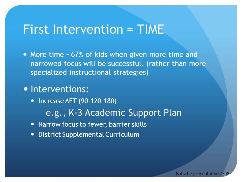 First Intervention = TIME More time – 67% of kids when given more time and narrowed focus will be successful.