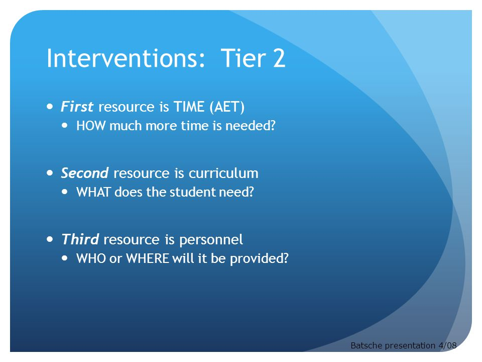Interventions: Tier 2 First resource is TIME (AET) HOW much more time is needed? Second resource is curriculum WHAT does the student need? Third resou
