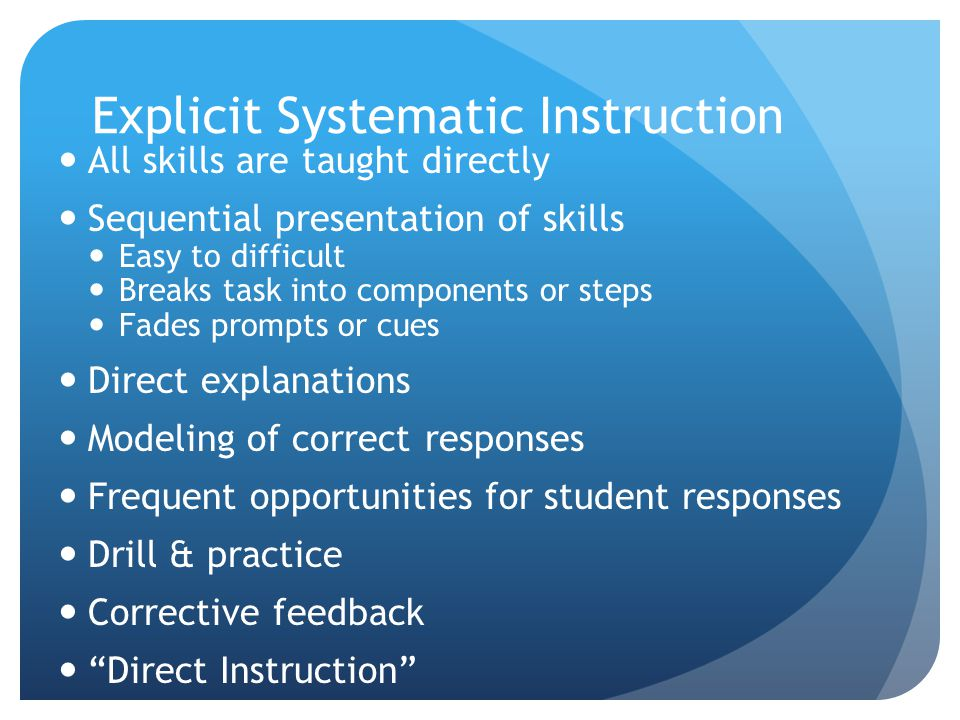 Explicit Systematic Instruction All skills are taught directly Sequential presentation of skills Easy to difficult Breaks task into components or step