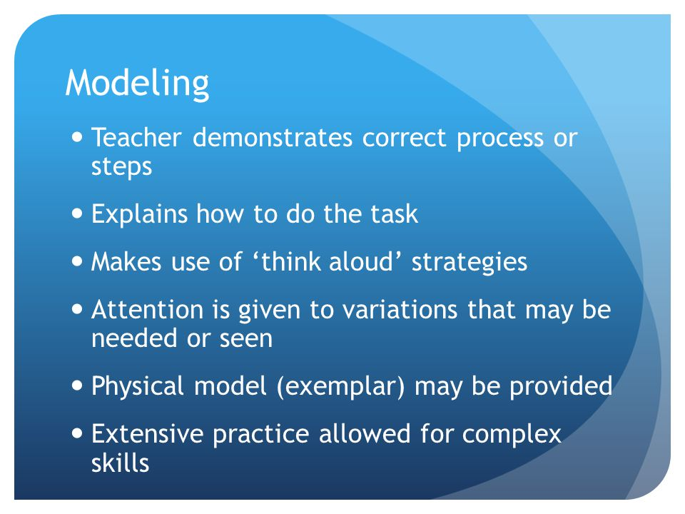 Modeling Teacher demonstrates correct process or steps Explains how to do the task Makes use of 'think aloud' strategies Attention is given to variations that may be needed or seen Physical model (exemplar) may be provided Extensive practice allowed for complex skills
