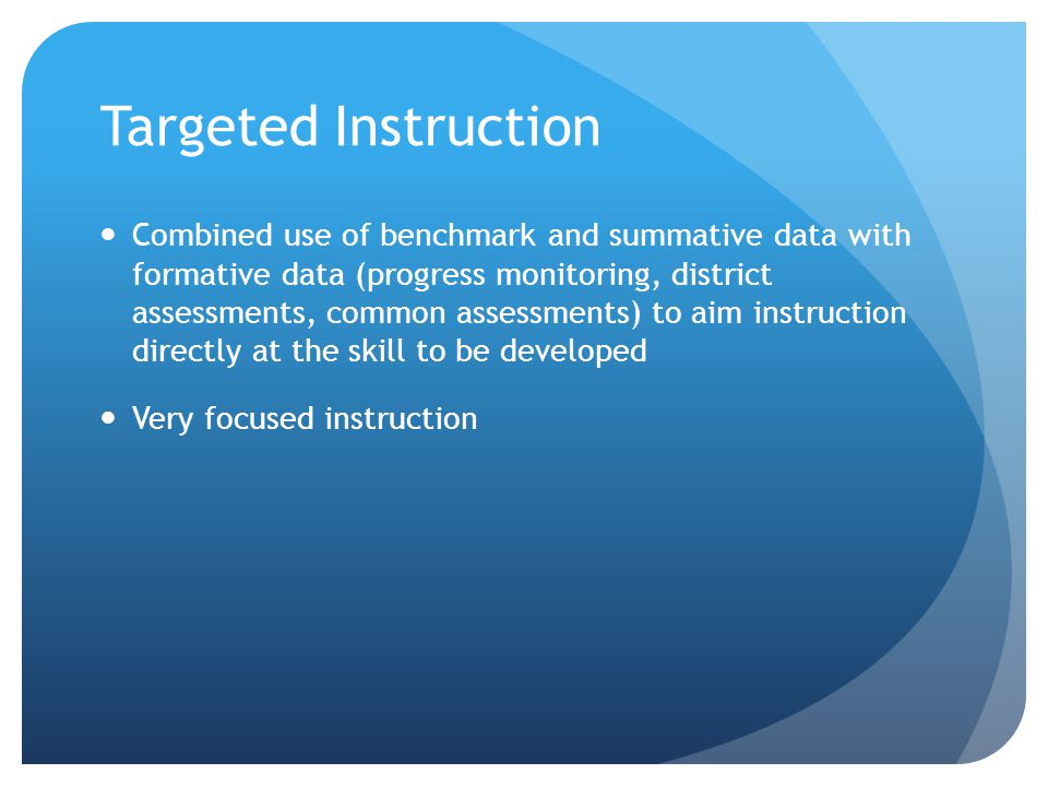 Targeted Instruction Combined use of benchmark and summative data with formative data (progress monitoring, district assessments, common assessments) to aim instruction directly at the skill to be developed Very focused instruction