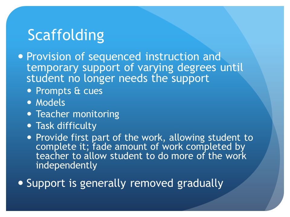 Scaffolding Provision of sequenced instruction and temporary support of varying degrees until student no longer needs the support Prompts & cues Models Teacher monitoring Task difficulty Provide first part of the work, allowing student to complete it; fade amount of work completed by teacher to allow student to do more of the work independently Support is generally removed gradually