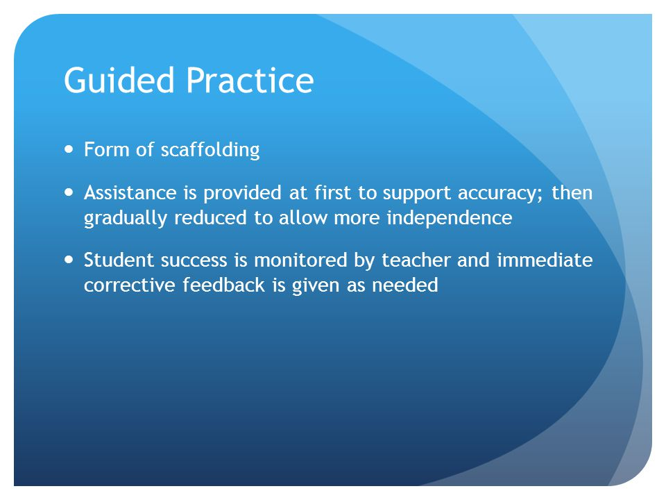 Guided Practice Form of scaffolding Assistance is provided at first to support accuracy; then gradually reduced to allow more independence Student suc