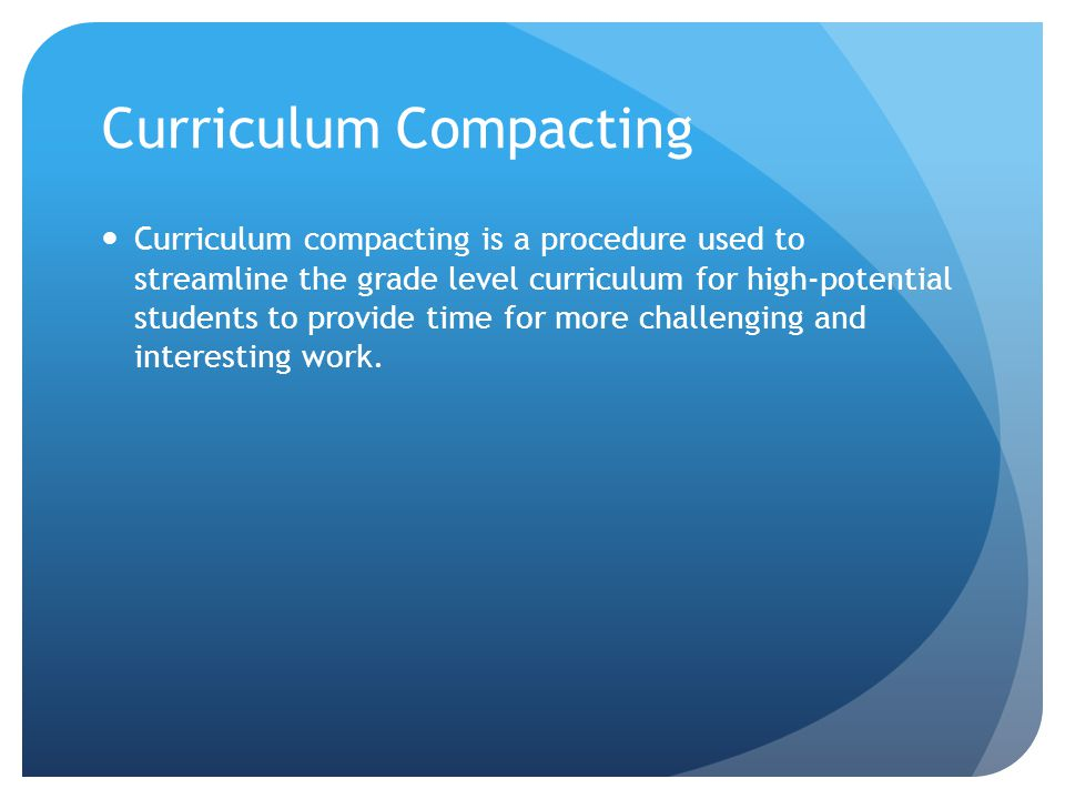 Curriculum Compacting Curriculum compacting is a procedure used to streamline the grade level curriculum for high-potential students to provide time for more challenging and interesting work.