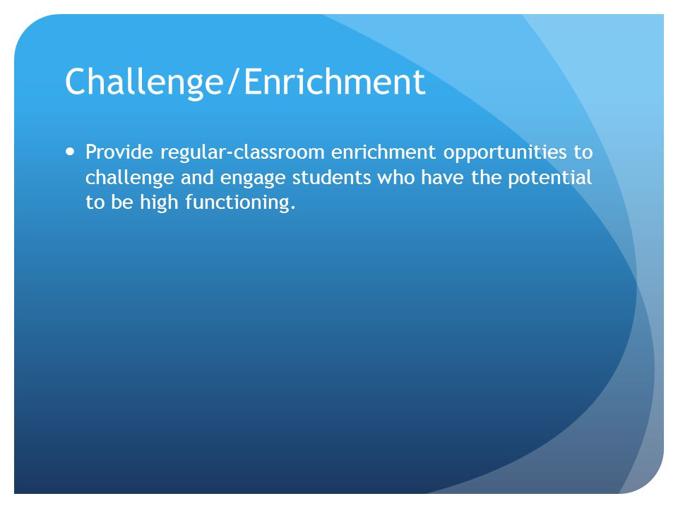 Challenge/Enrichment Provide regular-classroom enrichment opportunities to challenge and engage students who have the potential to be high functioning.