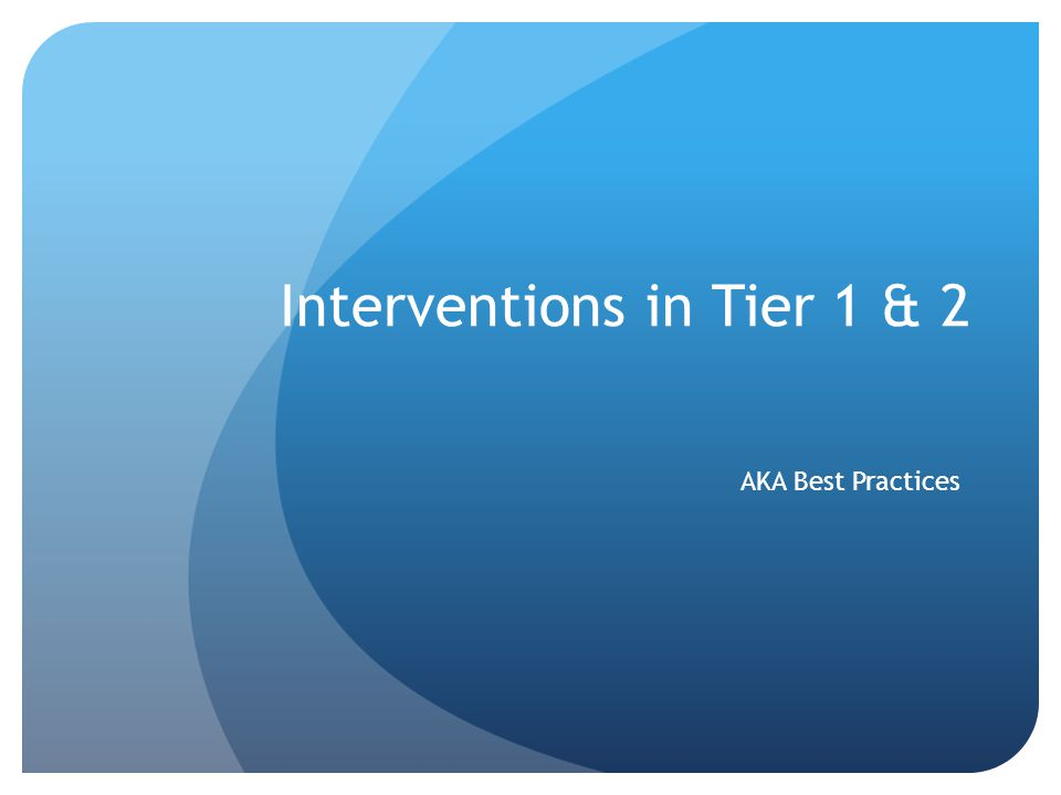 Interventions in Tier 1 & 2 AKA Best Practices