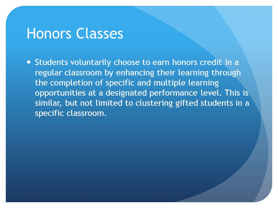 Honors Classes Students voluntarily choose to earn honors credit in a regular classroom by enhancing their learning through the completion of specific and multiple learning opportunities at a designated performance level.