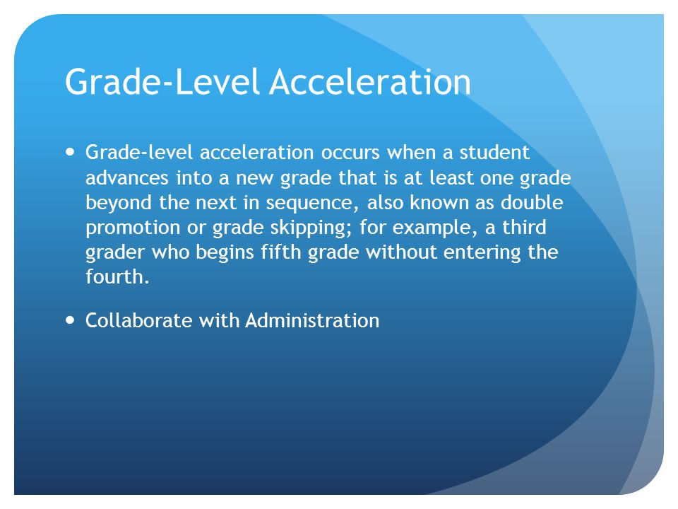 Grade-Level Acceleration Grade-level acceleration occurs when a student advances into a new grade that is at least one grade beyond the next in sequence, also known as double promotion or grade skipping; for example, a third grader who begins fifth grade without entering the fourth.
