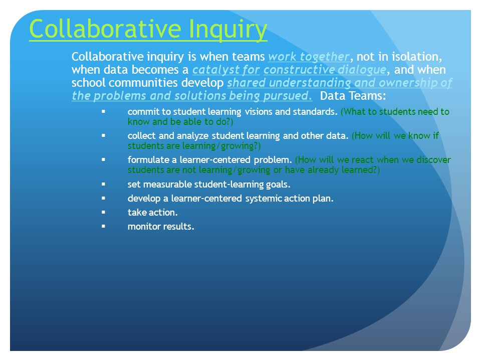 Collaborative Inquiry Collaborative inquiry is when teams work together, not in isolation, when data becomes a catalyst for constructive dialogue, and when school communities develop shared understanding and ownership of the problems and solutions being pursued.