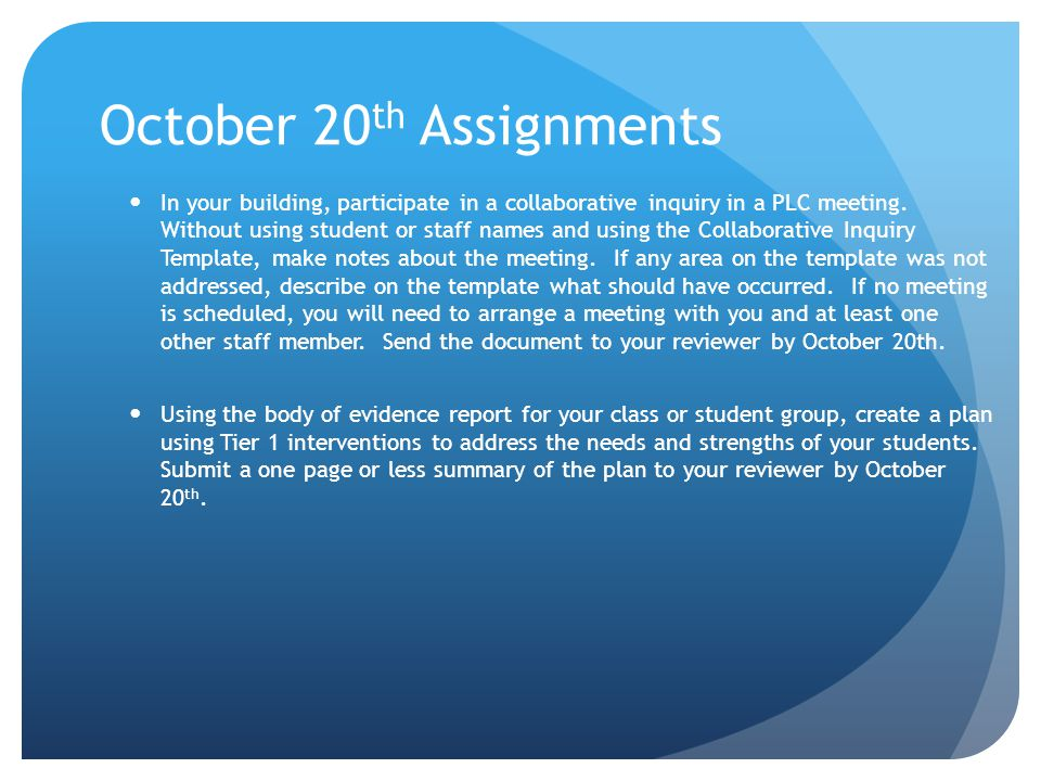 October 20 th Assignments In your building, participate in a collaborative inquiry in a PLC meeting. Without using student or staff names and using th
