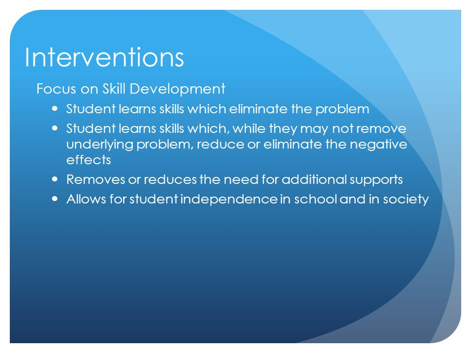 Interventions Focus on Skill Development Student learns skills which eliminate the problem Student learns skills which, while they may not remove unde