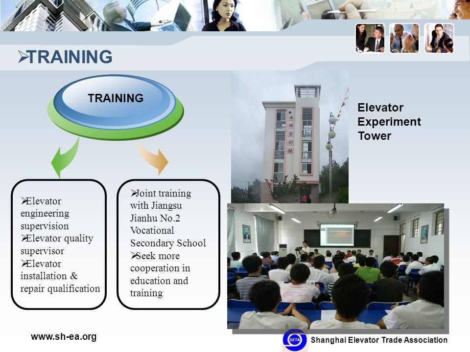 Shanghai Elevator Trade Association www.sh-ea.org  TRAINING  Elevator engineering supervision  Elevator quality supervisor  Elevator installation & repair qualification TRAINING  Joint training with Jiangsu Jianhu No.2 Vocational Secondary School  Seek more cooperation in education and training Elevator Experiment Tower