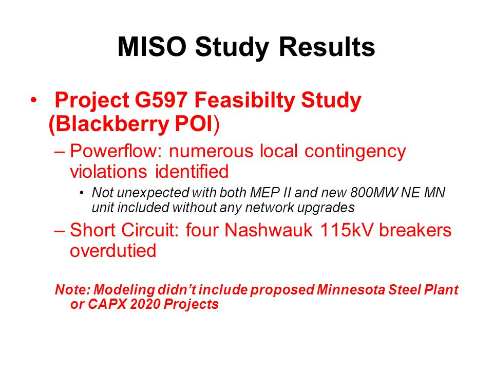 MISO Study Results Project G597 Feasibilty Study (Blackberry POI) –Powerflow: numerous local contingency violations identified Not unexpected with both MEP II and new 800MW NE MN unit included without any network upgrades –Short Circuit: four Nashwauk 115kV breakers overdutied Note: Modeling didn't include proposed Minnesota Steel Plant or CAPX 2020 Projects