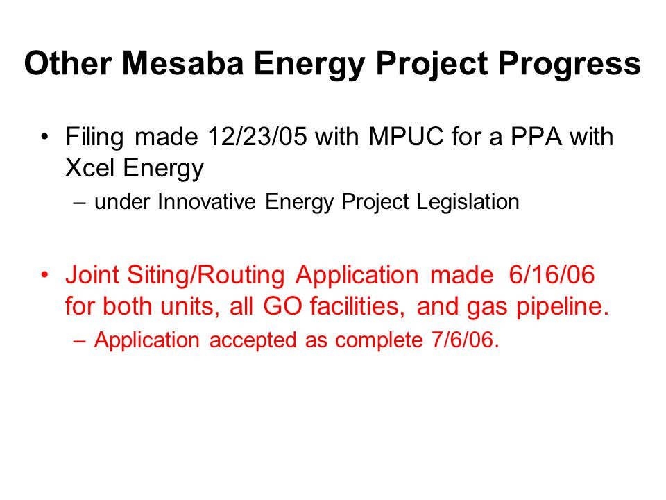 Other Mesaba Energy Project Progress Filing made 12/23/05 with MPUC for a PPA with Xcel Energy –under Innovative Energy Project Legislation Joint Siting/Routing Application made 6/16/06 for both units, all GO facilities, and gas pipeline.