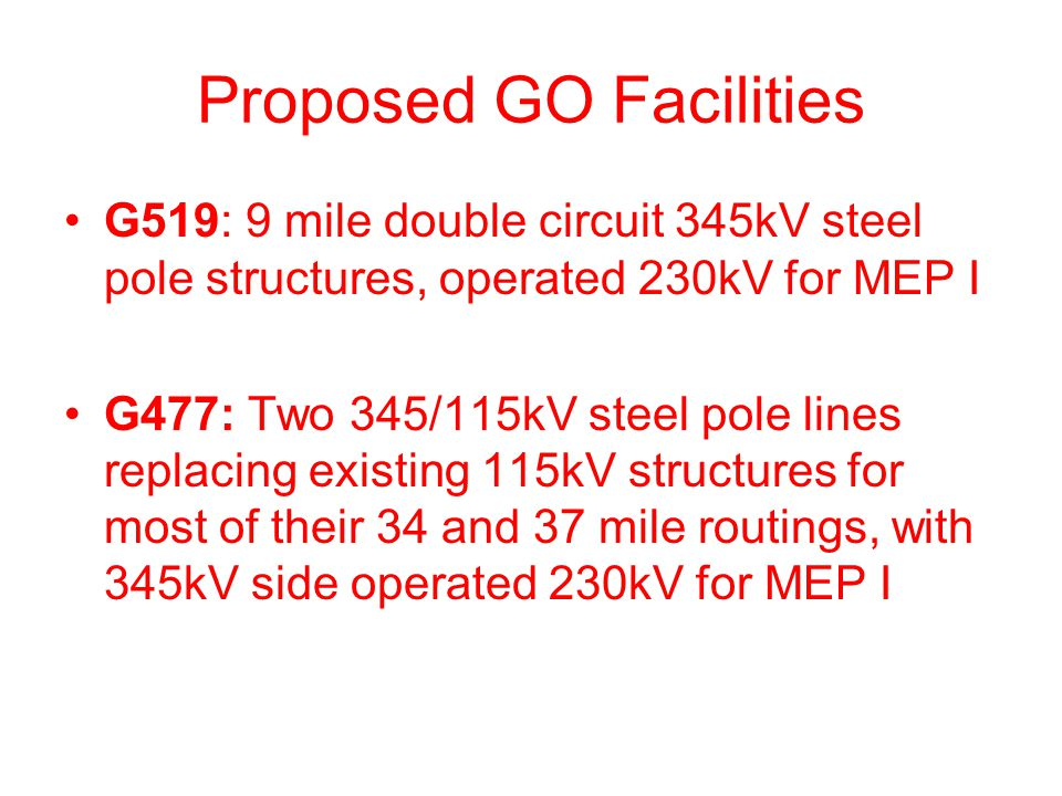Proposed GO Facilities G519: 9 mile double circuit 345kV steel pole structures, operated 230kV for MEP I G477: Two 345/115kV steel pole lines replacing existing 115kV structures for most of their 34 and 37 mile routings, with 345kV side operated 230kV for MEP I