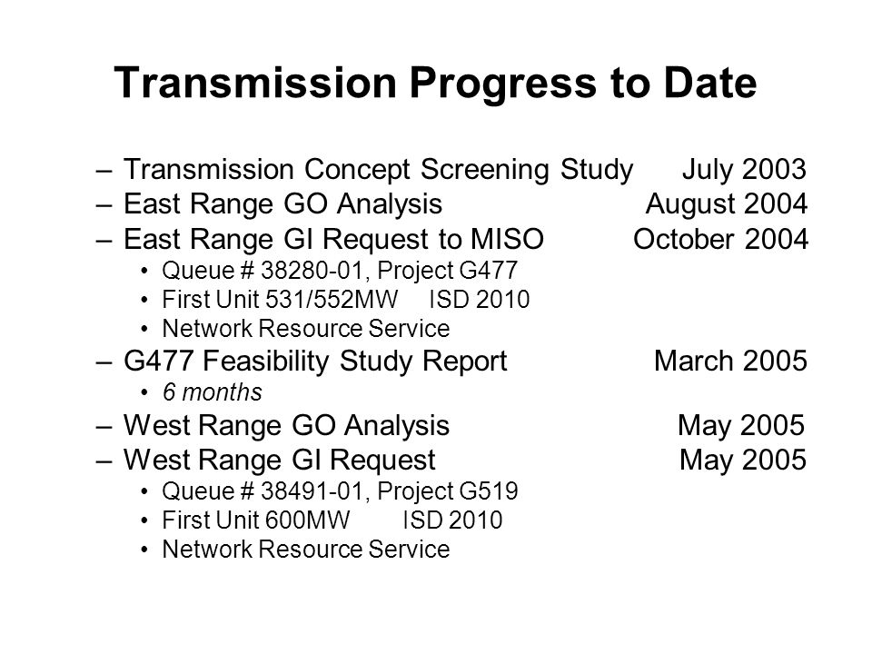 Transmission Progress to Date –Transmission Concept Screening Study July 2003 –East Range GO Analysis August 2004 –East Range GI Request to MISO October 2004 Queue # 38280-01, Project G477 First Unit 531/552MW ISD 2010 Network Resource Service –G477 Feasibility Study Report March 2005 6 months –West Range GO Analysis May 2005 –West Range GI Request May 2005 Queue # 38491-01, Project G519 First Unit 600MW ISD 2010 Network Resource Service
