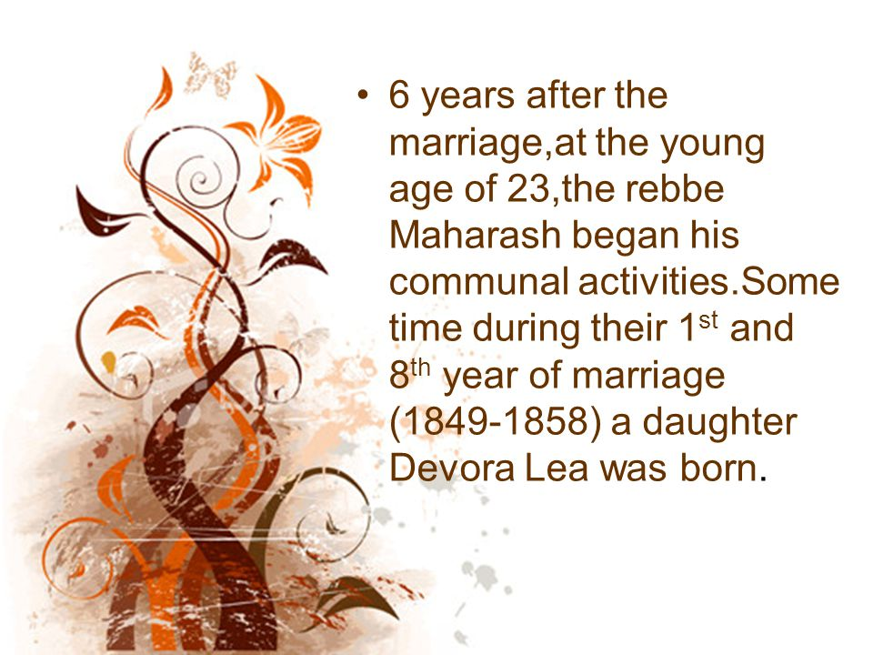 6 years after the marriage,at the young age of 23,the rebbe Maharash began his communal activities.Some time during their 1 st and 8 th year of marriage (1849-1858) a daughter Devora Lea was born.