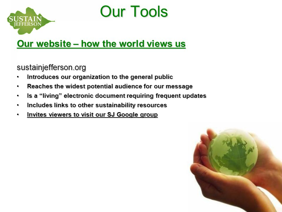 Our Tools Our website – how the world views us sustainjefferson.org Introduces our organization to the general public Introduces our organization to the general public Reaches the widest potential audience for our message Reaches the widest potential audience for our message Is a living electronic document requiring frequent updates Is a living electronic document requiring frequent updates Includes links to other sustainability resources Includes links to other sustainability resources Invites viewers to visit our SJ Google group Invites viewers to visit our SJ Google group