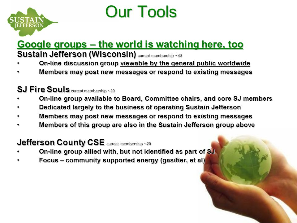 Our Tools Google groups – the world is watching here, too Sustain Jefferson (Wisconsin) current membership ~80 On-line discussion group viewable by the general public worldwide On-line discussion group viewable by the general public worldwide Members may post new messages or respond to existing messages Members may post new messages or respond to existing messages SJ Fire Souls current membership ~20 On-line group available to Board, Committee chairs, and core SJ members On-line group available to Board, Committee chairs, and core SJ members Dedicated largely to the business of operating Sustain Jefferson Dedicated largely to the business of operating Sustain Jefferson Members may post new messages or respond to existing messages Members may post new messages or respond to existing messages Members of this group are also in the Sustain Jefferson group above Members of this group are also in the Sustain Jefferson group above Jefferson County CSE current membership ~20 On-line group allied with, but not identified as part of SJ On-line group allied with, but not identified as part of SJ Focus – community supported energy (gasifier, et al) Focus – community supported energy (gasifier, et al)