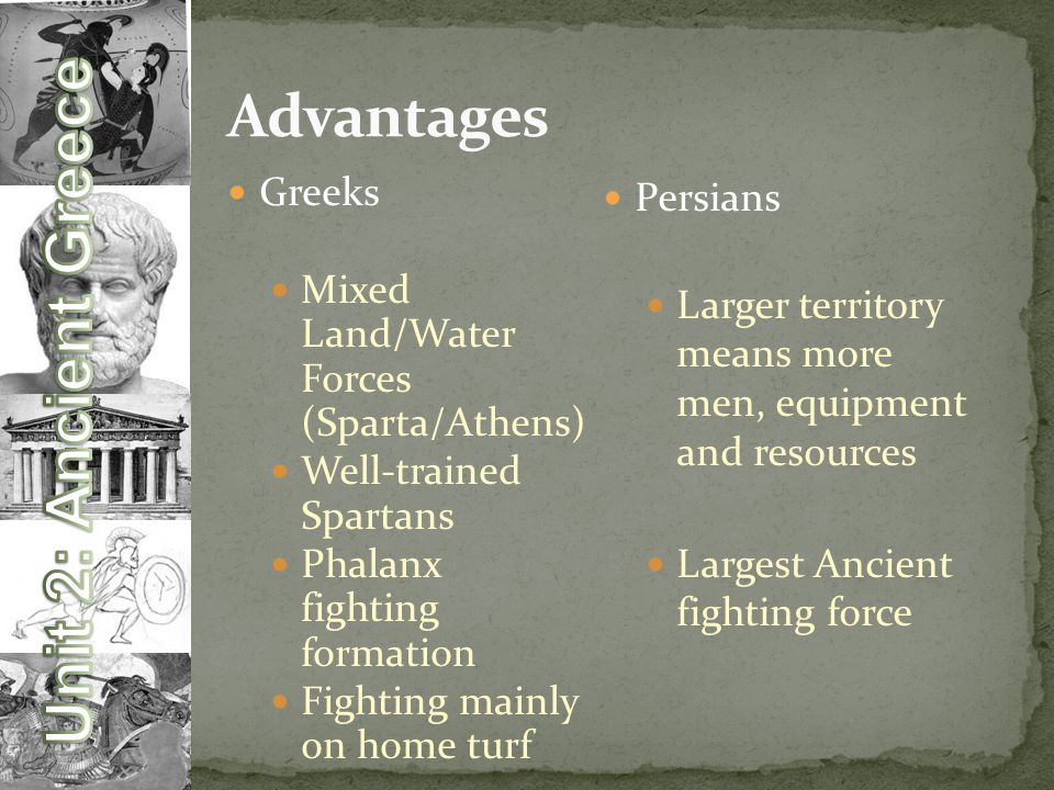 Greeks Mixed Land/Water Forces (Sparta/Athens) Well-trained Spartans Phalanx fighting formation Fighting mainly on home turf Persians Larger territory means more men, equipment and resources Largest Ancient fighting force