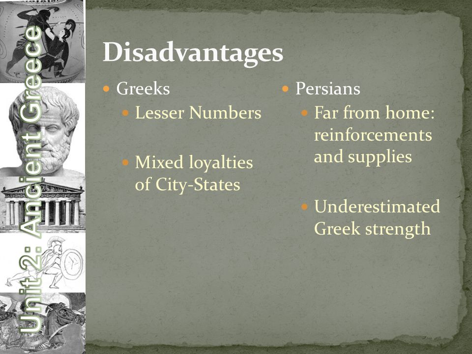 Greeks Lesser Numbers Mixed loyalties of City-States Persians Far from home: reinforcements and supplies Underestimated Greek strength
