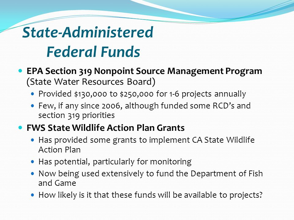 State-Administered Federal Funds EPA Section 319 Nonpoint Source Management Program (State Water Resources Board) Provided $130,000 to $250,000 for 1-6 projects annually Few, if any since 2006, although funded some RCD's and section 319 priorities FWS State Wildlife Action Plan Grants Has provided some grants to implement CA State Wildlife Action Plan Has potential, particularly for monitoring Now being used extensively to fund the Department of Fish and Game How likely is it that these funds will be available to projects
