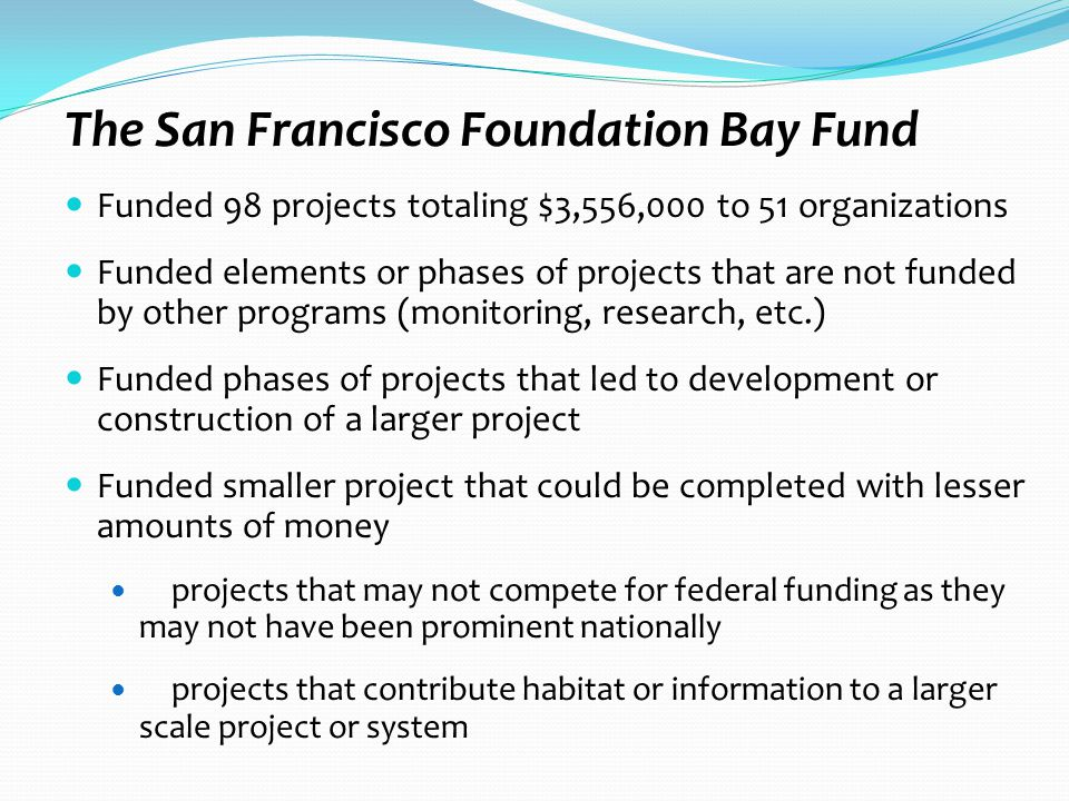 The San Francisco Foundation Bay Fund Funded 98 projects totaling $3,556,000 to 51 organizations Funded elements or phases of projects that are not funded by other programs (monitoring, research, etc.) Funded phases of projects that led to development or construction of a larger project Funded smaller project that could be completed with lesser amounts of money projects that may not compete for federal funding as they may not have been prominent nationally projects that contribute habitat or information to a larger scale project or system