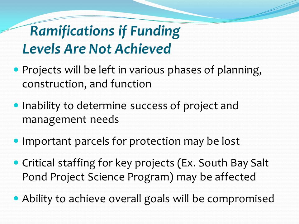 Ramifications if Funding Levels Are Not Achieved Projects will be left in various phases of planning, construction, and function Inability to determine success of project and management needs Important parcels for protection may be lost Critical staffing for key projects (Ex.